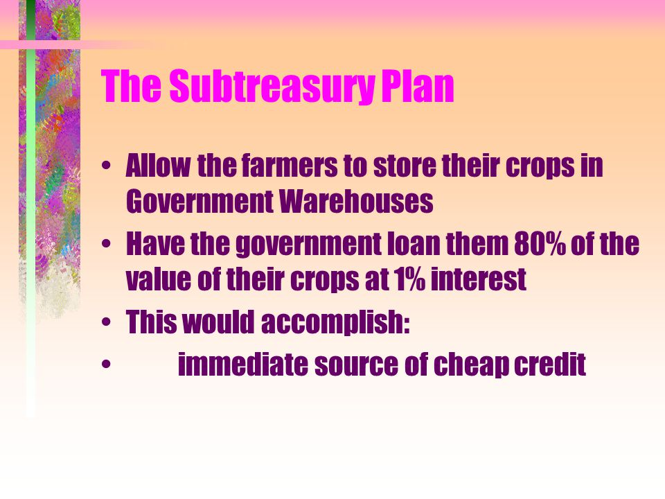 The Subtreasury Plan Allow the farmers to store their crops in Government Warehouses Have the government loan them 80% of the value of their crops at 1% interest This would accomplish: immediate source of cheap credit