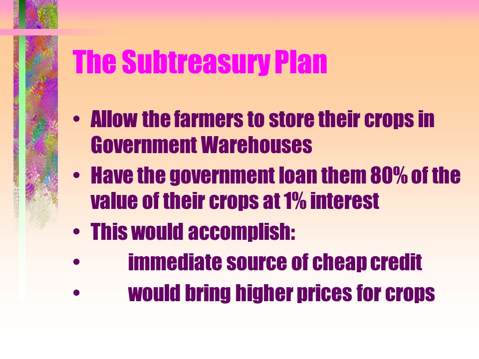 The Subtreasury Plan Allow the farmers to store their crops in Government Warehouses Have the government loan them 80% of the value of their crops at 1% interest This would accomplish: immediate source of cheap credit would bring higher prices for crops
