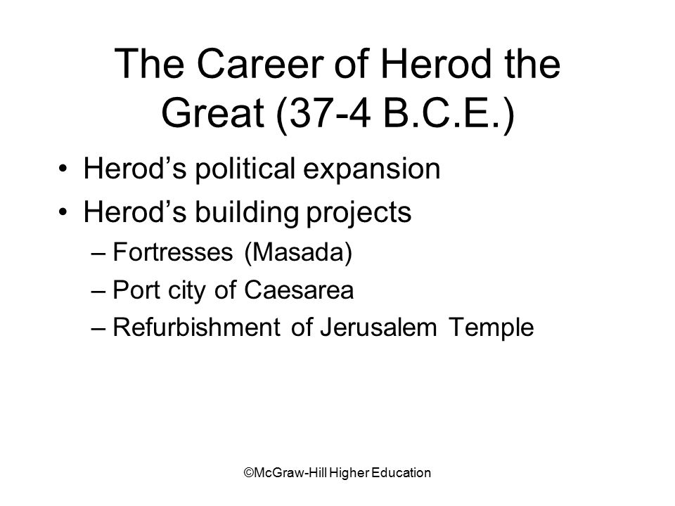 ©McGraw-Hill Higher Education The Career of Herod the Great (37-4 B.C.E.) Herod's political expansion Herod's building projects –Fortresses (Masada) –Port city of Caesarea –Refurbishment of Jerusalem Temple