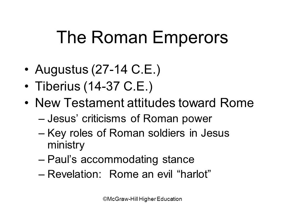 ©McGraw-Hill Higher Education The Roman Emperors Augustus (27-14 C.E.) Tiberius (14-37 C.E.) New Testament attitudes toward Rome –Jesus' criticisms of Roman power –Key roles of Roman soldiers in Jesus ministry –Paul's accommodating stance –Revelation: Rome an evil harlot