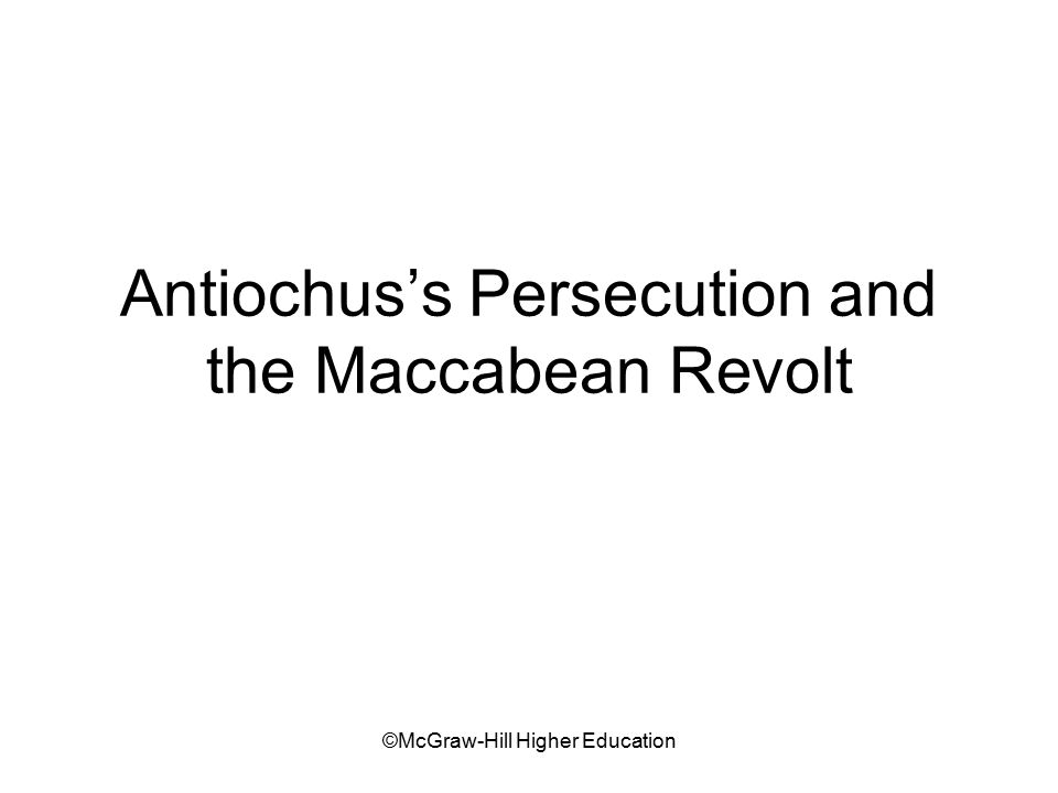 ©McGraw-Hill Higher Education Antiochus's Persecution and the Maccabean Revolt
