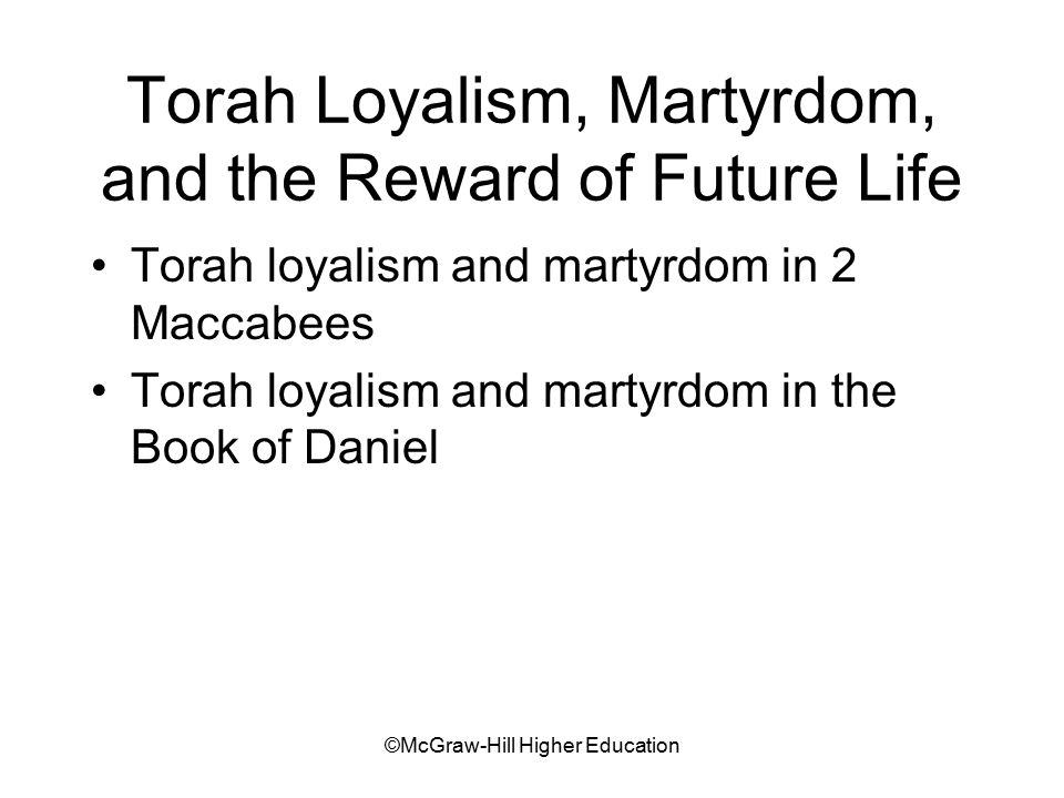©McGraw-Hill Higher Education Torah Loyalism, Martyrdom, and the Reward of Future Life Torah loyalism and martyrdom in 2 Maccabees Torah loyalism and martyrdom in the Book of Daniel