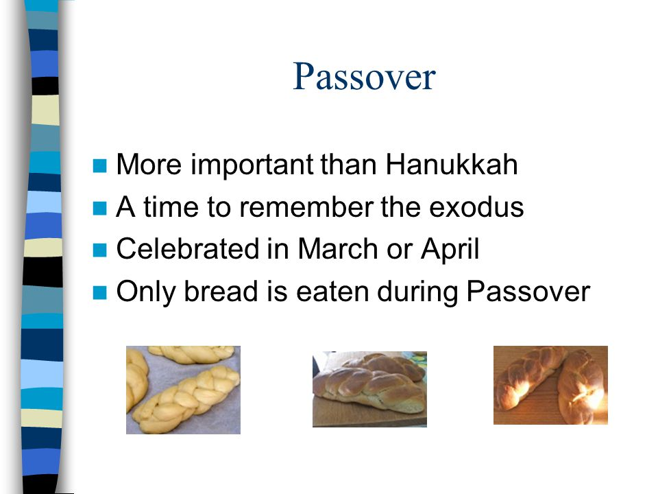 Passover More important than Hanukkah A time to remember the exodus Celebrated in March or April Only bread is eaten during Passover