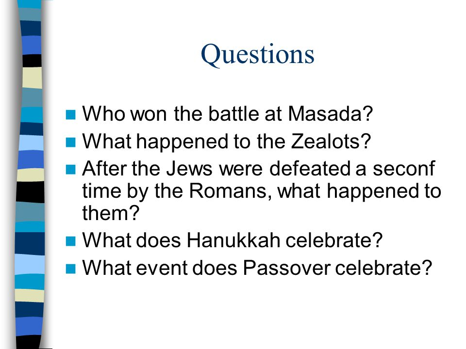Questions Who won the battle at Masada? What happened to the Zealots? After the Jews were defeated a seconf time by the Romans, what happened to them?