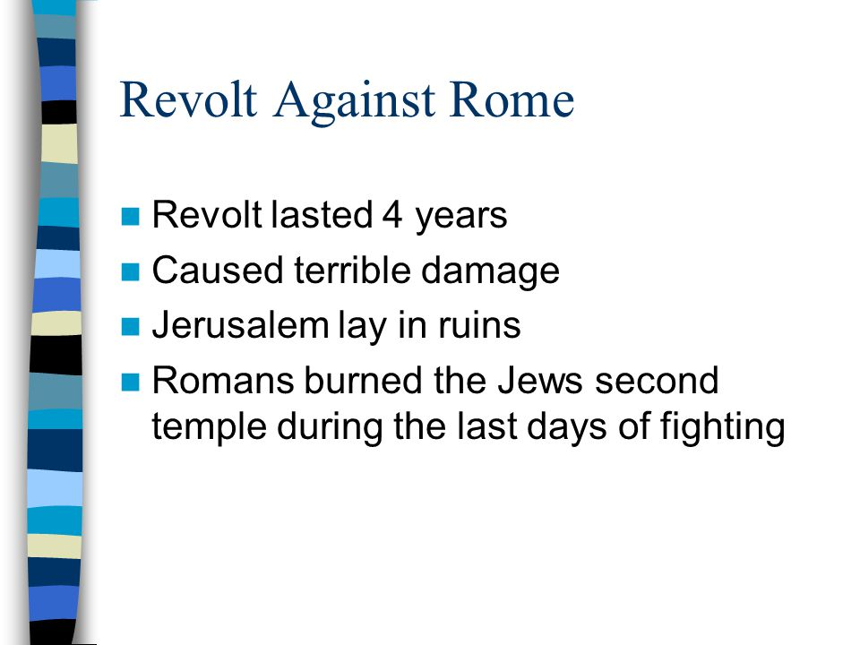 Revolt Against Rome Revolt lasted 4 years Caused terrible damage Jerusalem lay in ruins Romans burned the Jews second temple during the last days of f