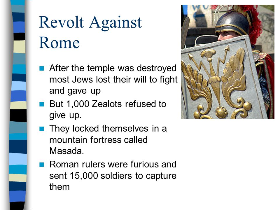 Revolt Against Rome It took the Romans two years to reach the Zealots Once the Romans reached the fortress, the Zealots killed themselves instead of becoming Roman slaves