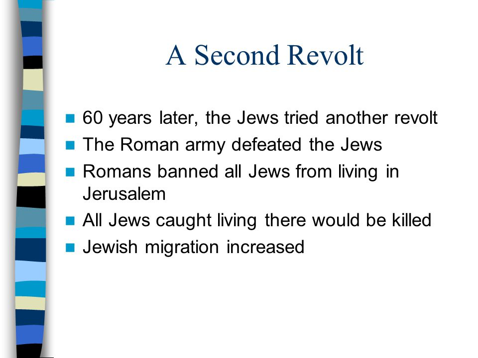 A Second Revolt 60 years later, the Jews tried another revolt The Roman army defeated the Jews Romans banned all Jews from living in Jerusalem All Jew