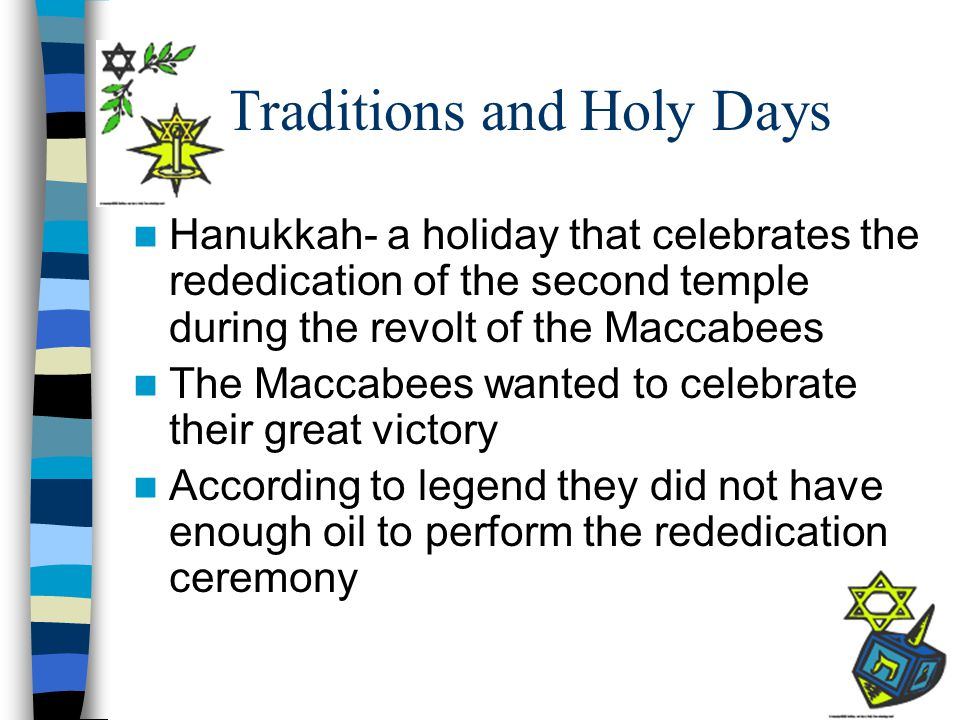 Traditions and Holy Days Hanukkah- a holiday that celebrates the rededication of the second temple during the revolt of the Maccabees The Maccabees wa