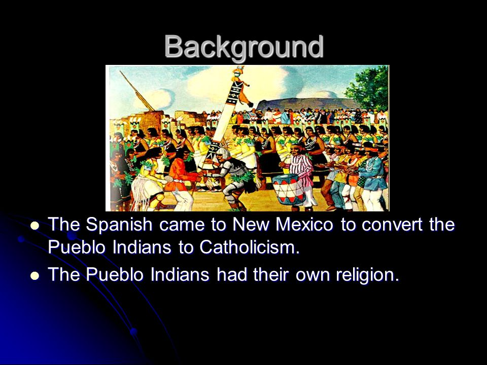 Background The Spanish came to New Mexico to convert the Pueblo Indians to Catholicism.
