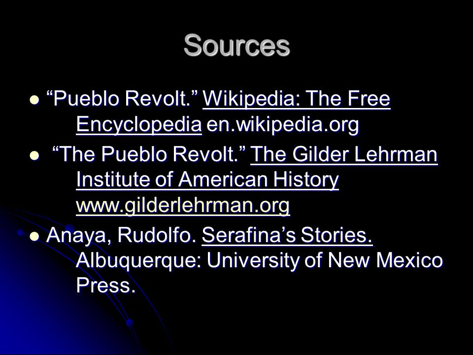 Sources Pueblo Revolt. Wikipedia: The Free Encyclopedia en.wikipedia.org Pueblo Revolt. Wikipedia: The Free Encyclopedia en.wikipedia.org The Pueblo Revolt. The Gilder Lehrman Institute of American History www.gilderlehrman.org The Pueblo Revolt. The Gilder Lehrman Institute of American History www.gilderlehrman.org www.gilderlehrman.org Anaya, Rudolfo.