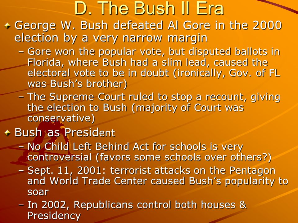 D. The Bush II Era George W. Bush defeated Al Gore in the 2000 election by a very narrow margin –Gore won the popular vote, but disputed ballots in Fl