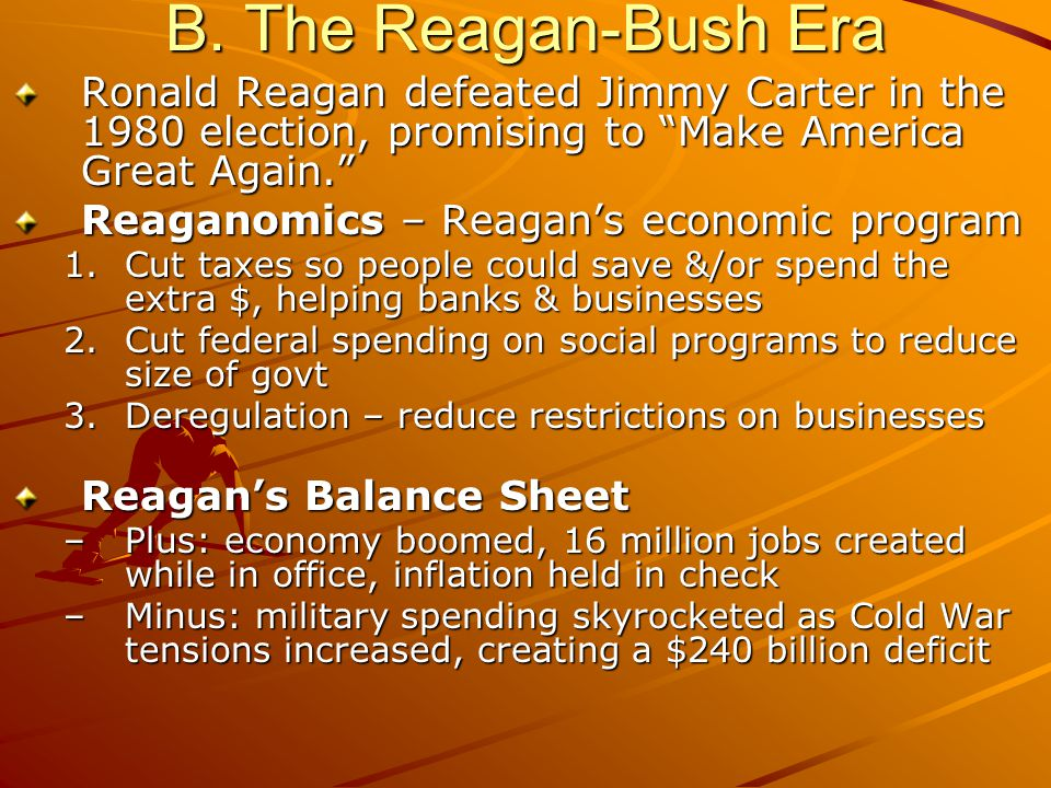 "B. The Reagan-Bush Era Ronald Reagan defeated Jimmy Carter in the 1980 election, promising to ""Make America Great Again."" Reaganomics – Reagan's econo"