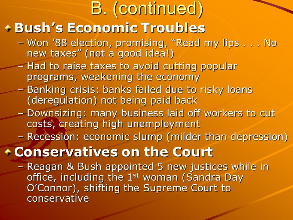 """B. (continued) Bush's Economic Troubles –Won '88 election, promising, """"Read my lips... No new taxes"""" (not a good idea!) –Had to raise taxes to avoid c"""