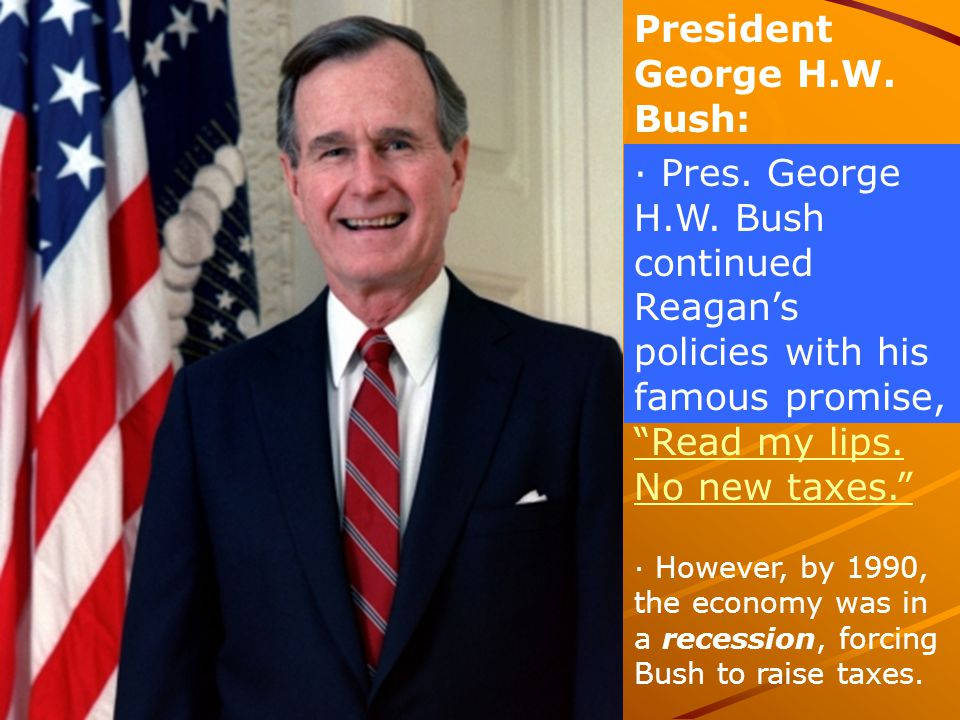 """President George H.W. Bush: · Pres. George H.W. Bush continued Reagan's policies with his famous promise, """"Read my lips. No new taxes."""" """"Read my lips."""