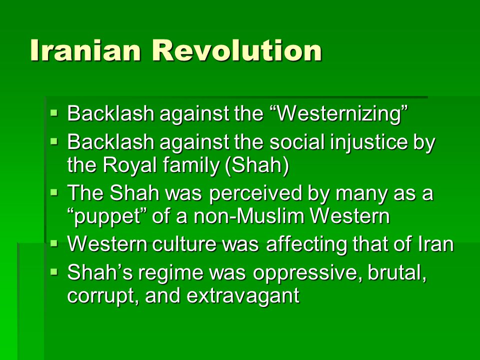 Iranian Revolution  Over-ambitious economic program brought shortages and inflation  Monarchy replaced with Islamism, Islamic revival/movement, opposed Westernization  Movement of the peasant class with religious emphasis
