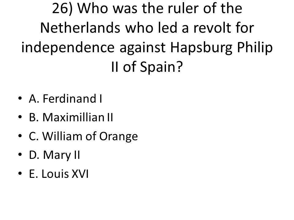 26) Who was the ruler of the Netherlands who led a revolt for independence against Hapsburg Philip II of Spain.