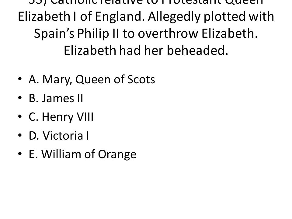 33) Catholic relative to Protestant Queen Elizabeth I of England. Allegedly plotted with Spain's Philip II to overthrow Elizabeth. Elizabeth had her b