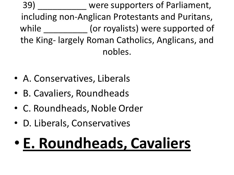 39) __________ were supporters of Parliament, including non-Anglican Protestants and Puritans, while _________ (or royalists) were supported of the King- largely Roman Catholics, Anglicans, and nobles.