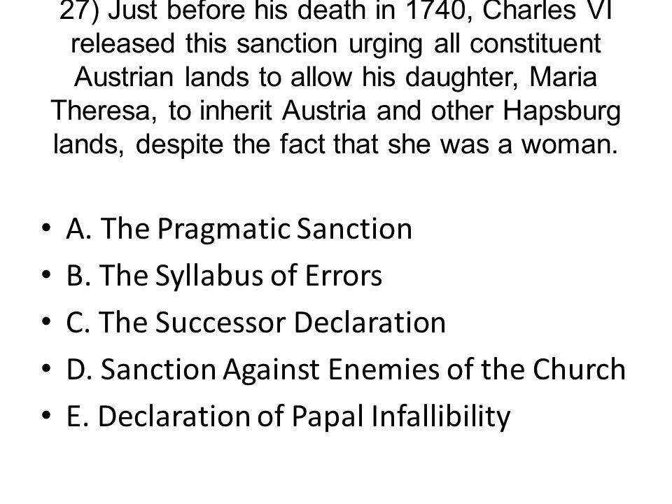 27) Just before his death in 1740, Charles VI released this sanction urging all constituent Austrian lands to allow his daughter, Maria Theresa, to inherit Austria and other Hapsburg lands, despite the fact that she was a woman.