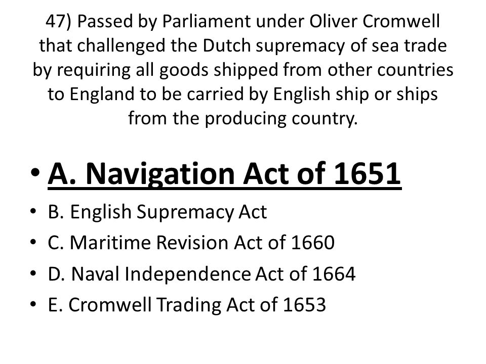 47) Passed by Parliament under Oliver Cromwell that challenged the Dutch supremacy of sea trade by requiring all goods shipped from other countries to England to be carried by English ship or ships from the producing country.