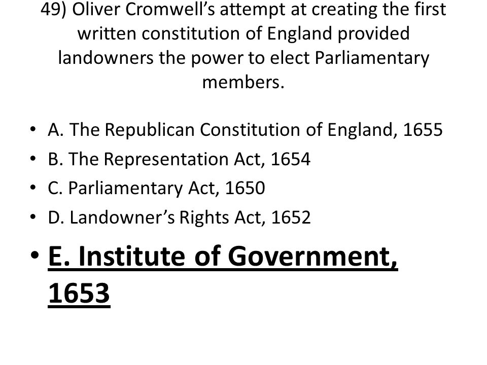49) Oliver Cromwell's attempt at creating the first written constitution of England provided landowners the power to elect Parliamentary members.