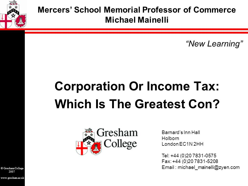 www.gresham.ac.uk © Gresham College 2007 Outline Get a detailed grip on the big picture. Chao Kli Ning The Fair & Popular Taxation Oxymoron Taxes Are Revolting Death Of Taxes Tax Evaluation Corporate People Consuming Taxes Democratic Deficit