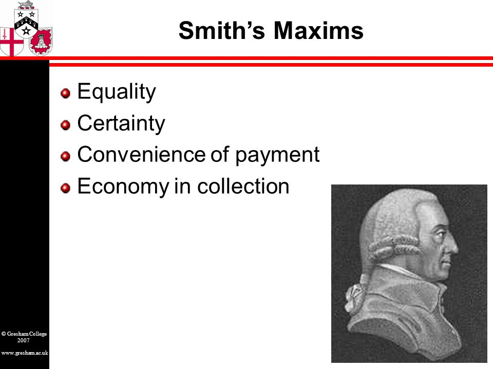 www.gresham.ac.uk © Gresham College 2007 Equality Certainty Convenience of payment Economy in collection Smith's Maxims