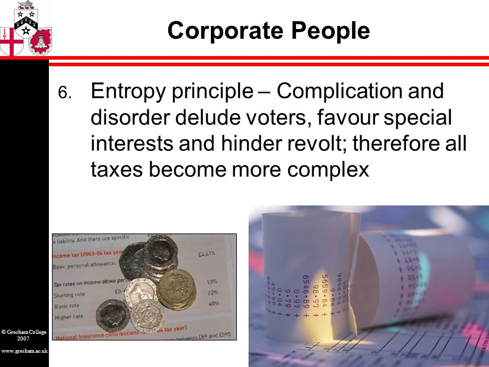 www.gresham.ac.uk © Gresham College 2007 Corporate People 6. Entropy principle – Complication and disorder delude voters, favour special interests and