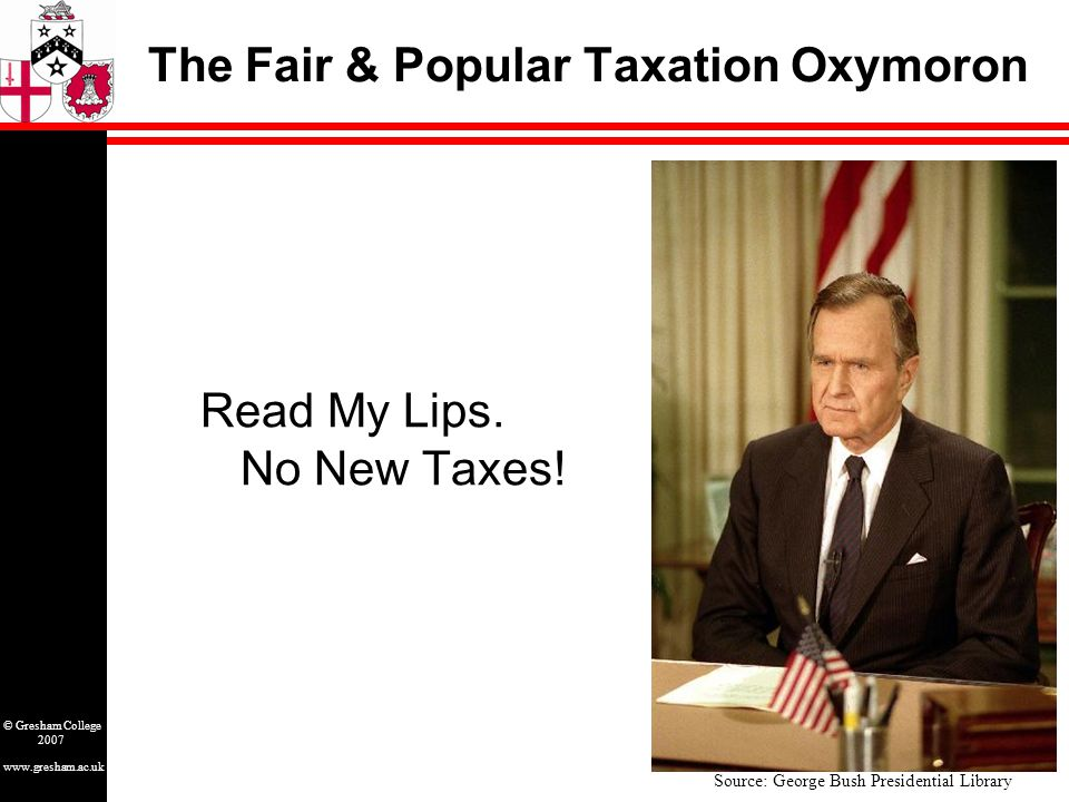 www.gresham.ac.uk © Gresham College 2007 The Fair & Popular Taxation Oxymoron Source: George Bush Presidential Library Read My Lips. No New Taxes!