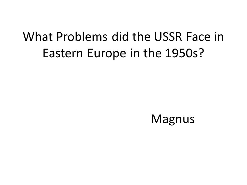 Introduction Thesis: The recurring problems that the USSR faced in Eastern Europe in the 1950s stemmed from citizen revolts that showed the presence of disdain for Stalin's take on communism.