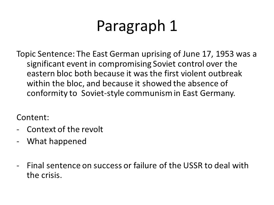 Paragraph 1 Topic Sentence: The East German uprising of June 17, 1953 was a significant event in compromising Soviet control over the eastern bloc both because it was the first violent outbreak within the bloc, and because it showed the absence of conformity to Soviet-style communism in East Germany.