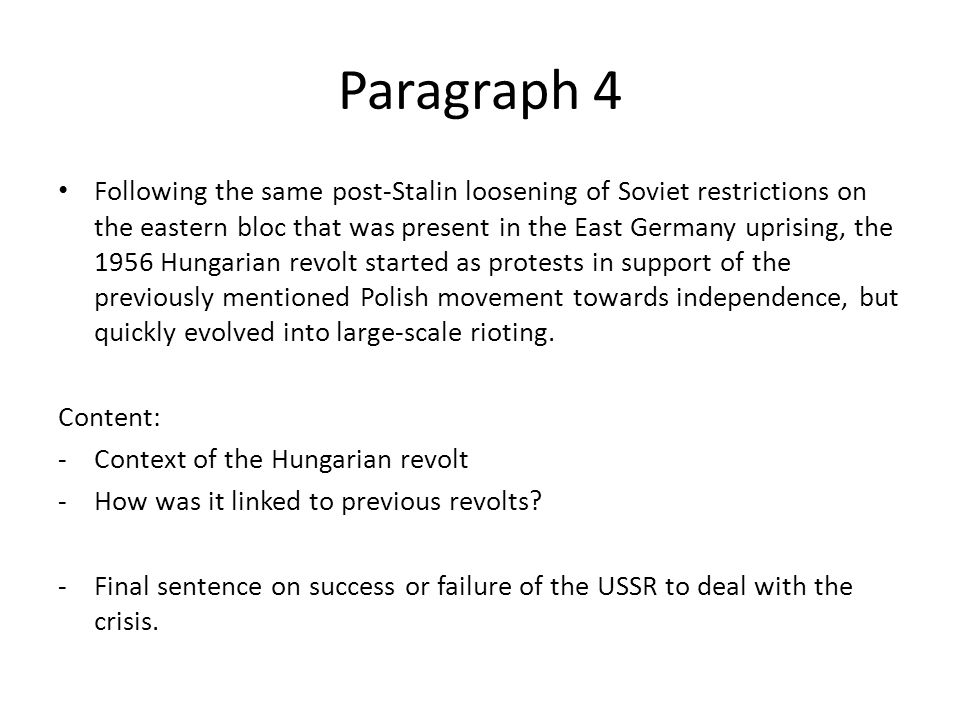 Paragraph 4 Following the same post-Stalin loosening of Soviet restrictions on the eastern bloc that was present in the East Germany uprising, the 1956 Hungarian revolt started as protests in support of the previously mentioned Polish movement towards independence, but quickly evolved into large-scale rioting.