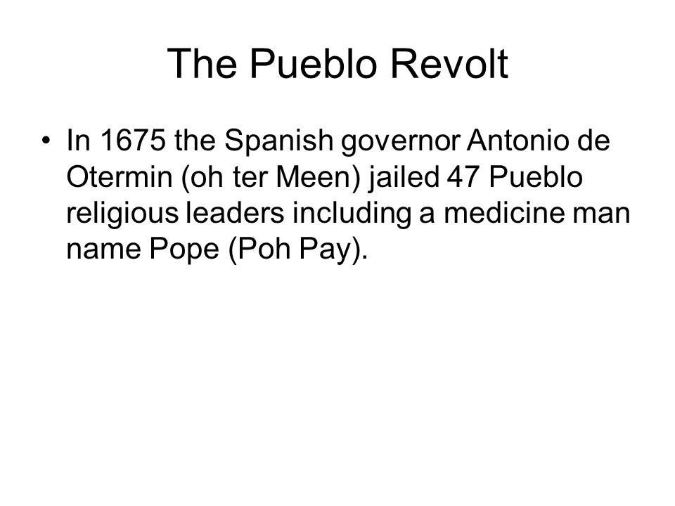The Pueblo Revolt In 1675 the Spanish governor Antonio de Otermin (oh ter Meen) jailed 47 Pueblo religious leaders including a medicine man name Pope (Poh Pay).