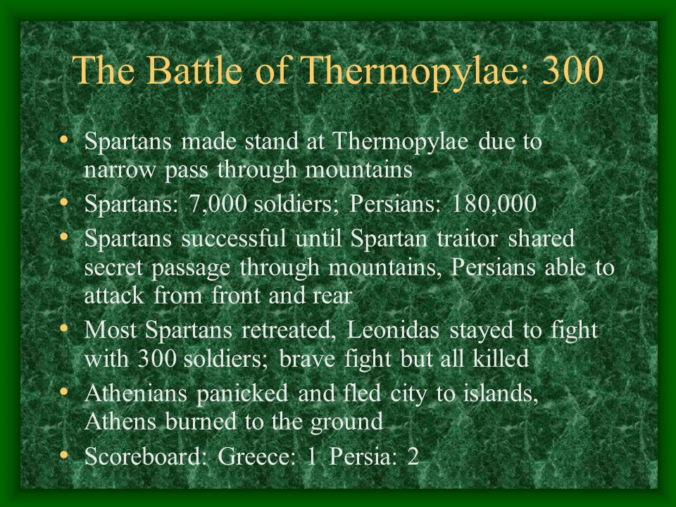 The Battle of Thermopylae: 300 Spartans made stand at Thermopylae due to narrow pass through mountains Spartans: 7,000 soldiers; Persians: 180,000 Spa