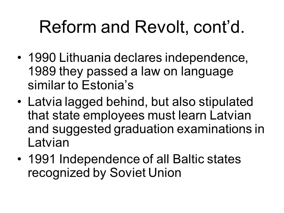 Reform and Revolt, cont'd. 1990 Lithuania declares independence, 1989 they passed a law on language similar to Estonia's Latvia lagged behind, but als