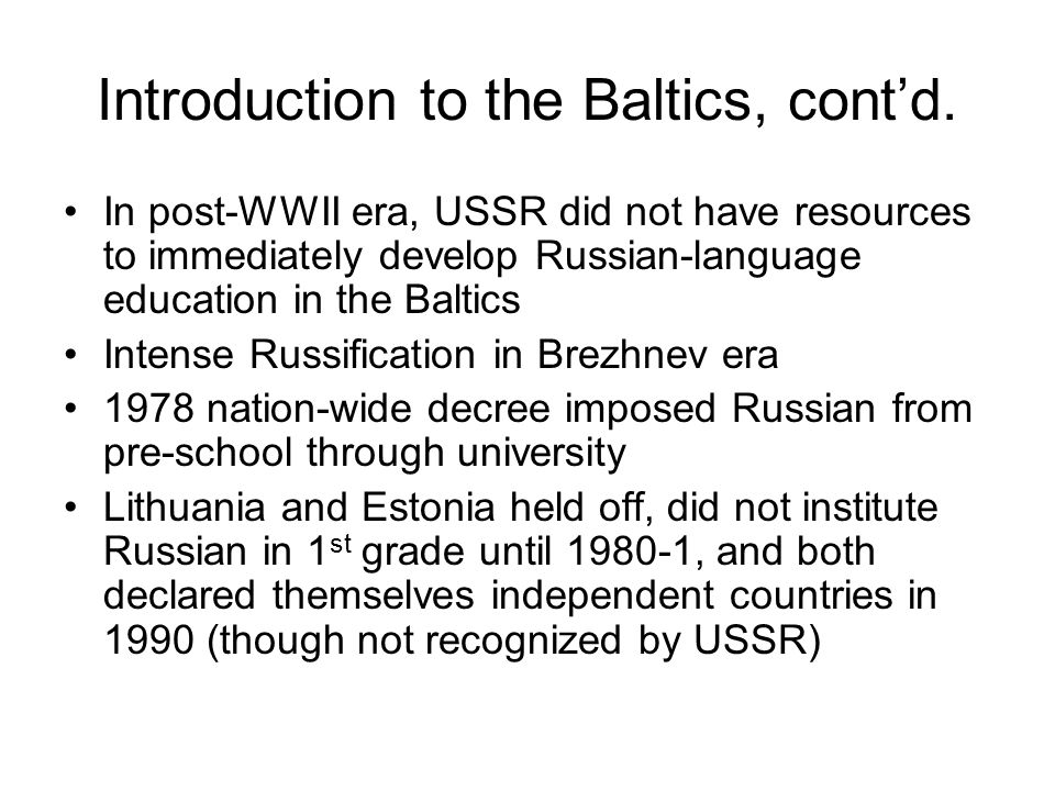 Introduction to the Baltics, cont'd. In post-WWII era, USSR did not have resources to immediately develop Russian-language education in the Baltics In