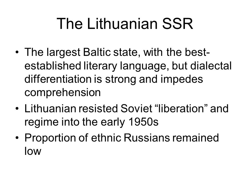 The Lithuanian SSR The largest Baltic state, with the best- established literary language, but dialectal differentiation is strong and impedes comprehension Lithuanian resisted Soviet liberation and regime into the early 1950s Proportion of ethnic Russians remained low