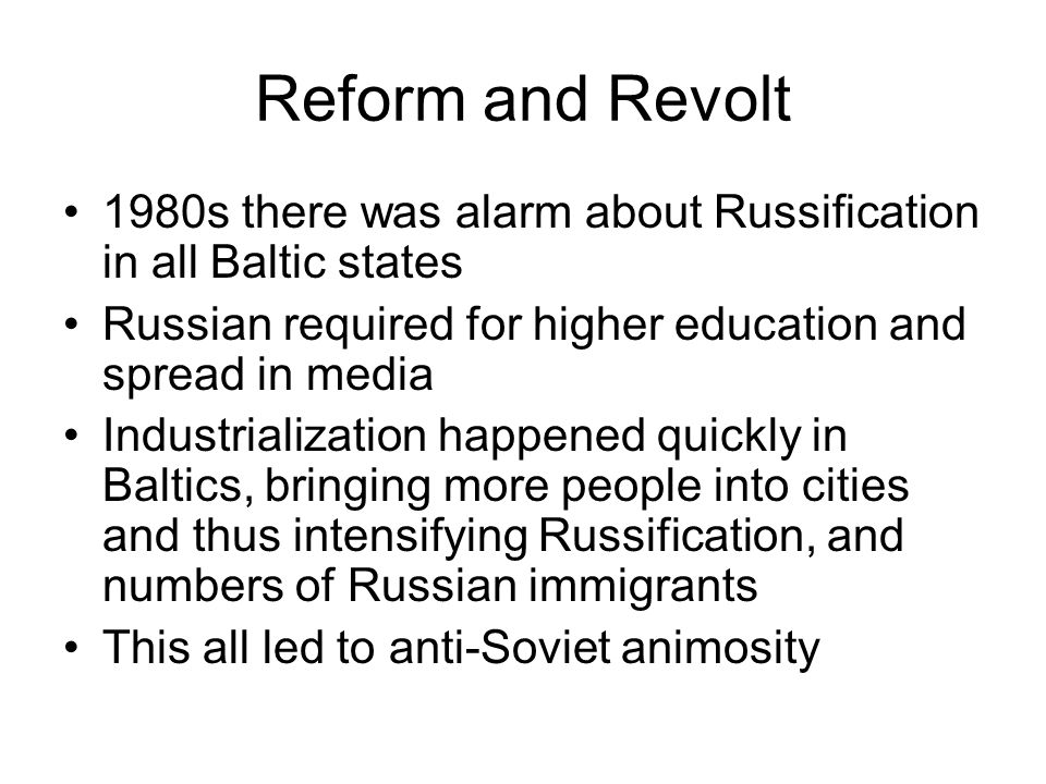 Reform and Revolt 1980s there was alarm about Russification in all Baltic states Russian required for higher education and spread in media Industriali
