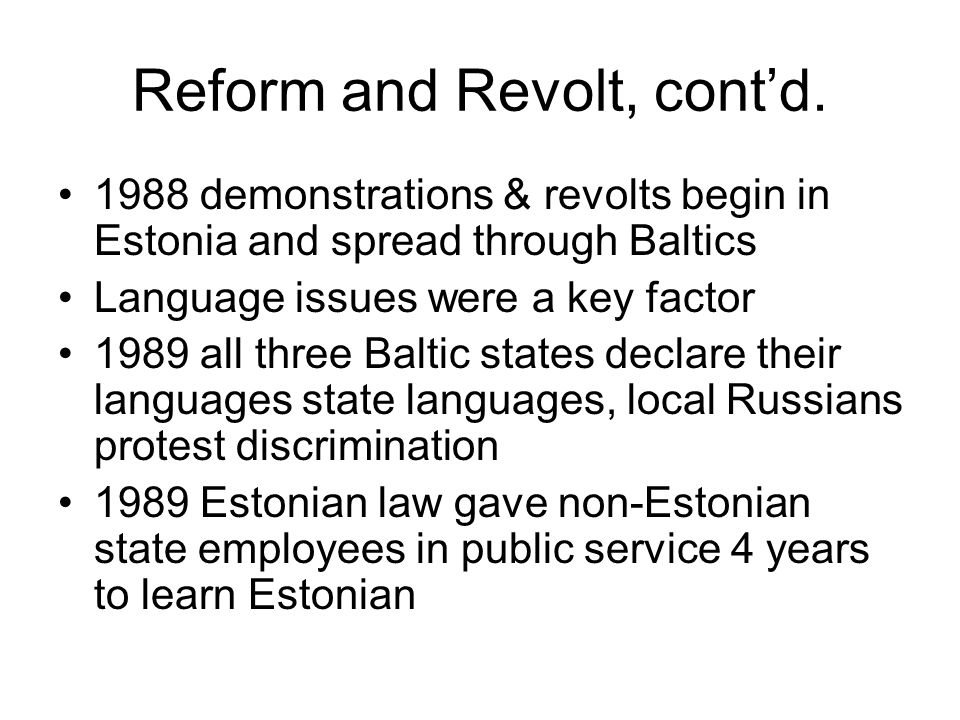 Reform and Revolt, cont'd. 1988 demonstrations & revolts begin in Estonia and spread through Baltics Language issues were a key factor 1989 all three