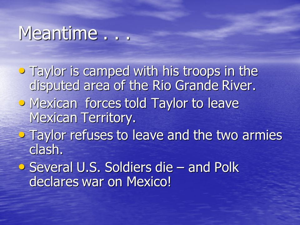 Meantime... Taylor is camped with his troops in the disputed area of the Rio Grande River.