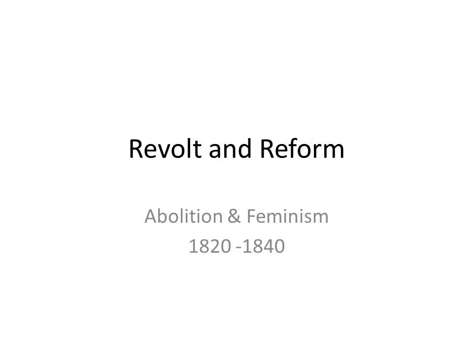 Revolt and Reform Abolition & Feminism 1820 -1840