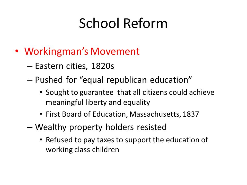 "School Reform Workingman's Movement – Eastern cities, 1820s – Pushed for ""equal republican education"" Sought to guarantee that all citizens could achi"