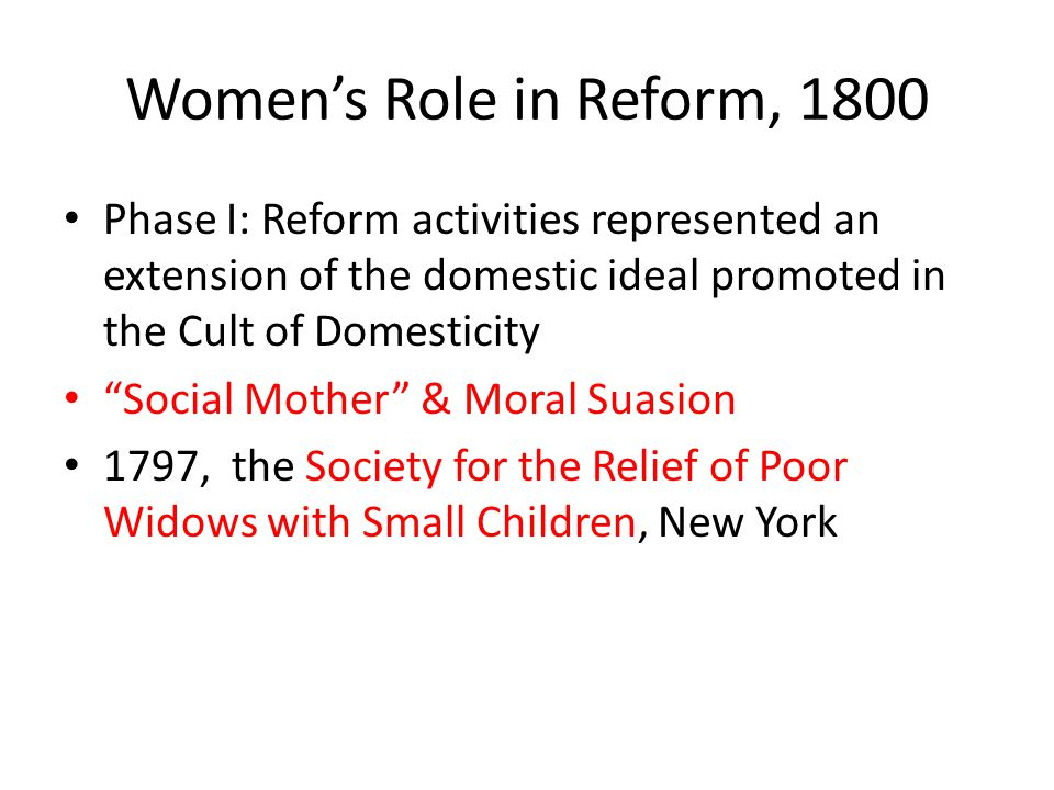 "Women's Role in Reform, 1800 Phase I: Reform activities represented an extension of the domestic ideal promoted in the Cult of Domesticity ""Social Mot"