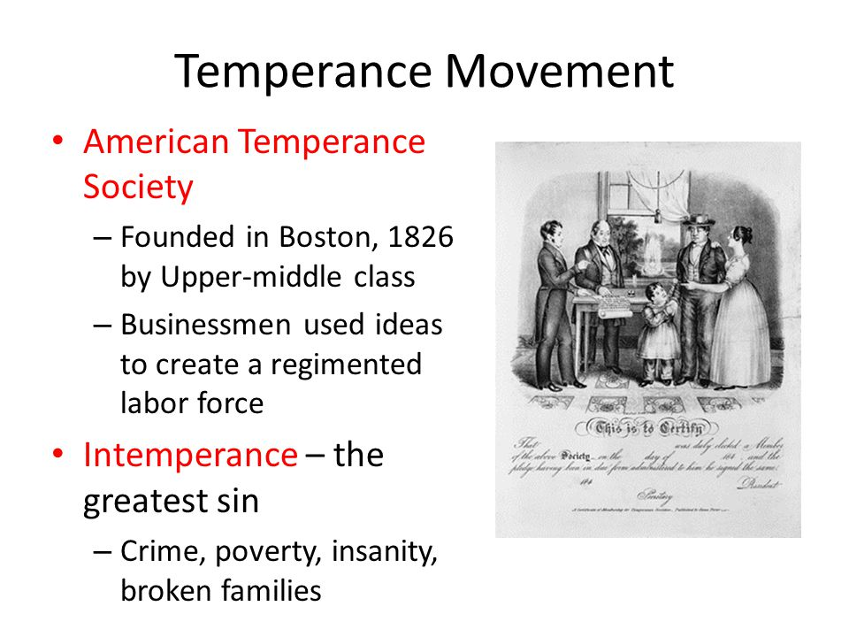 Temperance Movement American Temperance Society – Founded in Boston, 1826 by Upper-middle class – Businessmen used ideas to create a regimented labor