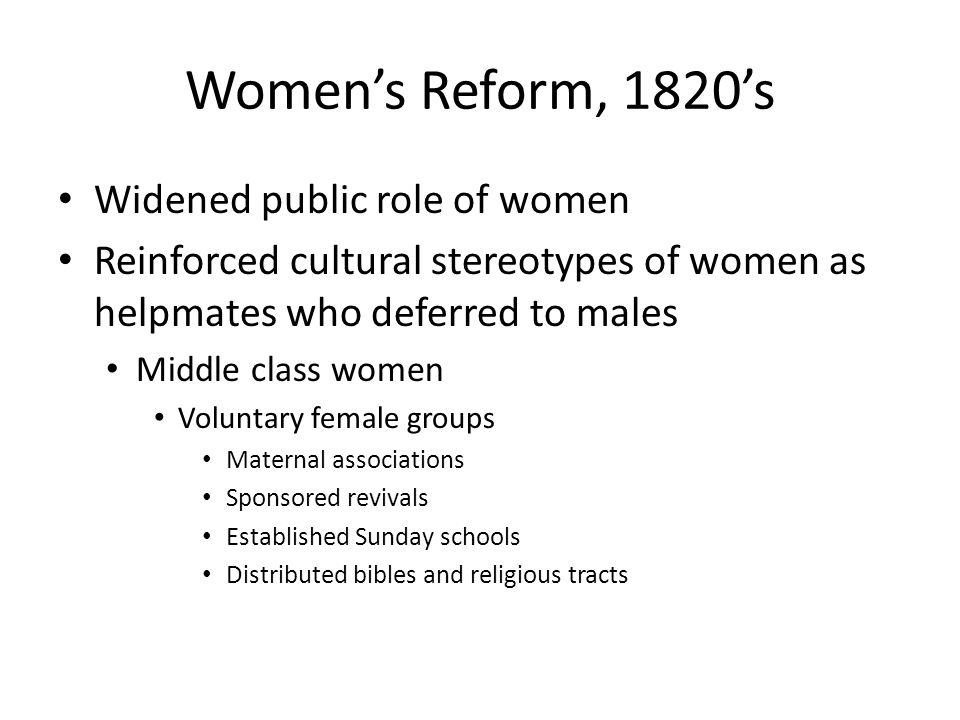 Women's Reform, 1820's Widened public role of women Reinforced cultural stereotypes of women as helpmates who deferred to males Middle class women Vol