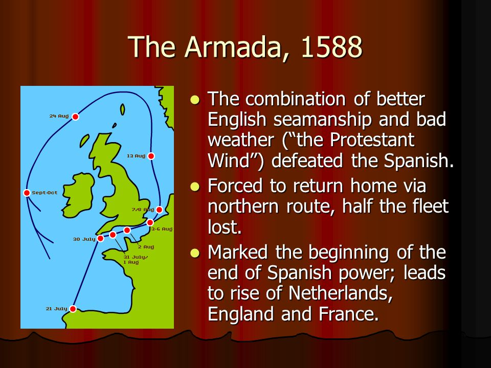 "The Armada, 1588 The combination of better English seamanship and bad weather (""the Protestant Wind"") defeated the Spanish. The combination of better"