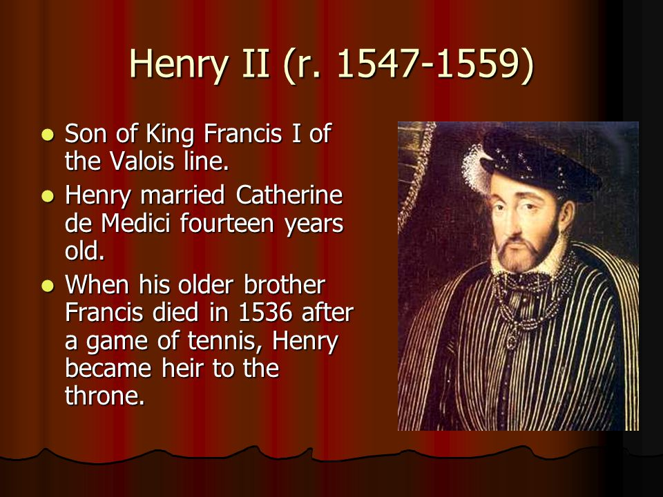 Henry II (r. 1547-1559) Son of King Francis I of the Valois line. Son of King Francis I of the Valois line. Henry married Catherine de Medici fourteen