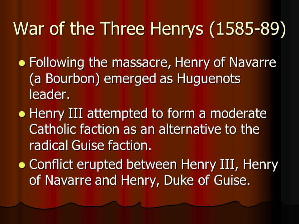 War of the Three Henrys (1585-89) Following the massacre, Henry of Navarre (a Bourbon) emerged as Huguenots leader. Following the massacre, Henry of N
