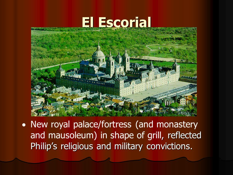 El Escorial , reflected Philip's religious and military convictions.  New royal palace/fortress (and monastery and mausoleum) in shape of grill, ref