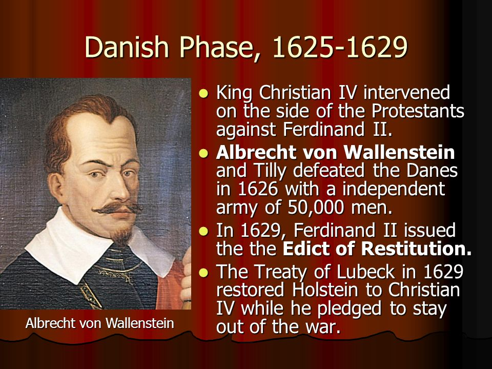 Danish Phase, 1625-1629 King Christian IV intervened on the side of the Protestants against Ferdinand II. King Christian IV intervened on the side of